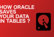 How oracle saves your tables ?